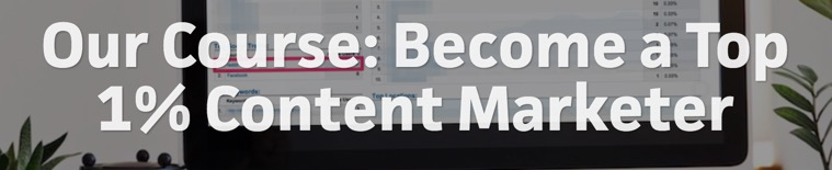 Our Course: Become a Top 1% Content Marketer
